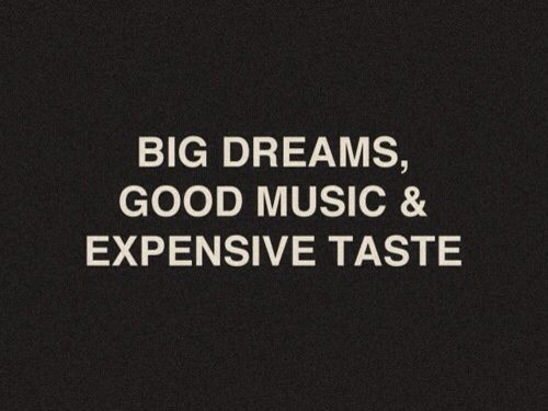 Big dreams, Good Music &amp&#x3B; Expensive Taste