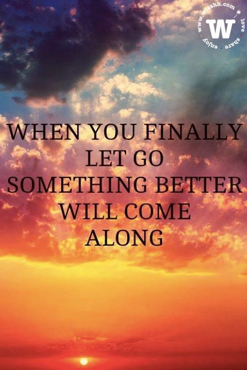 WISSHH quote of the day: when you finally let go something better will come along