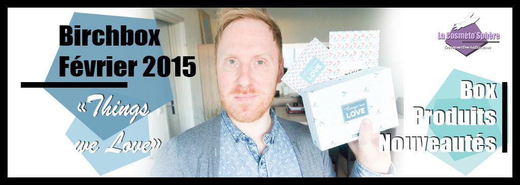 Box Beauté: Birchbox Février 2015, &quot&#x3B;Things we Love&quot&#x3B; (Vidéo)
