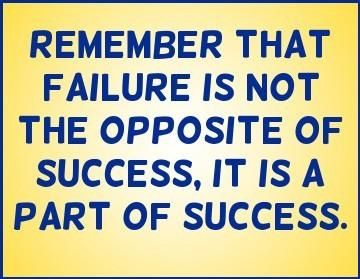remember that failure is not the opposit of success, it is a part of success