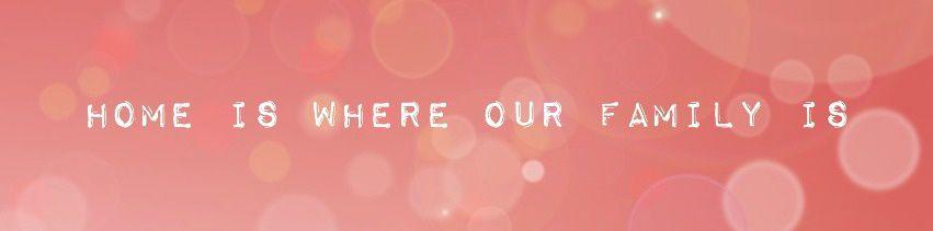 Notre maison est là où se trouve notre Famille !!