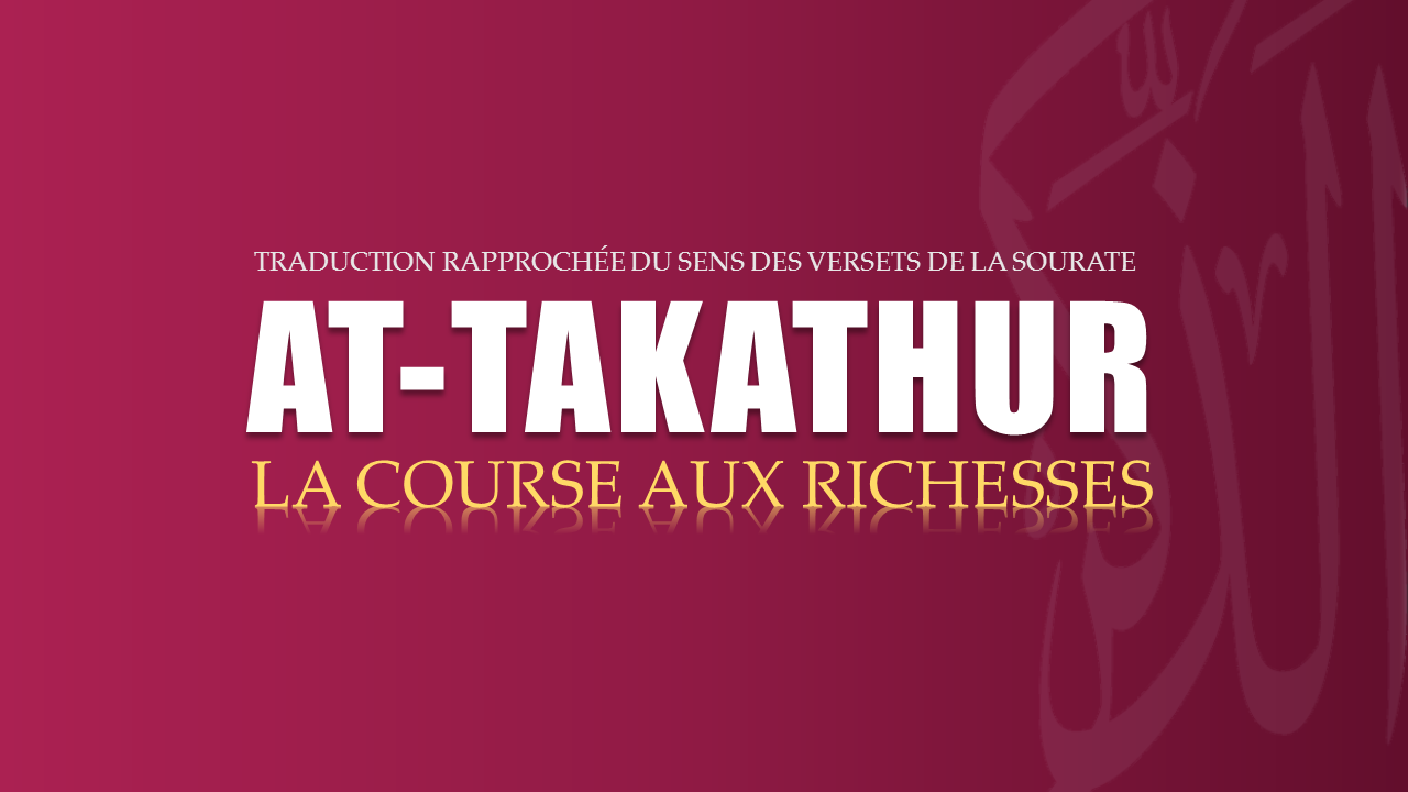 Tr. Sourate 102 : LA COURSE AUX RICHESSES (AT-TAKATHUR)