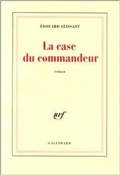 La case du commandeur d'Edouard Glissant (Gallimard)