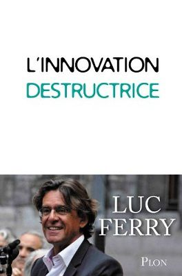 &quot&#x3B;L'innovation destructrice&quot&#x3B; de Luc Ferry