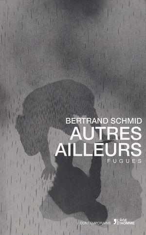 Autres ailleurs - Fugues, de Bertrand Schmid