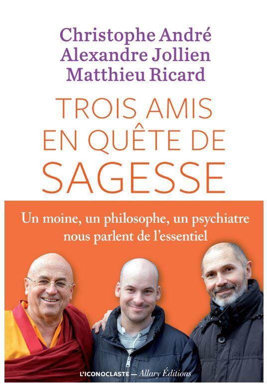 Trois amis en quête de sagesse : Christophe André, Alexandre Jollien, Matthieu Ricard.