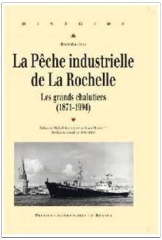 La pêche industrielle de La Rochelle : &quot&#x3B;Au temps des grands chalutiers, 1871-1994&quot&#x3B;