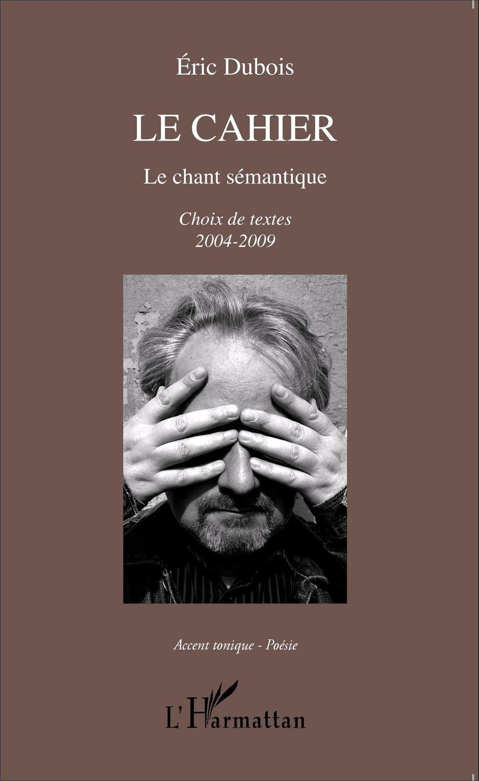 Le cahier. Le chant sémantique. Choix de textes 2004-2009. Eric Dubois. Editions L'Harmattan. Collection Accent Tonique Poésie. | DR