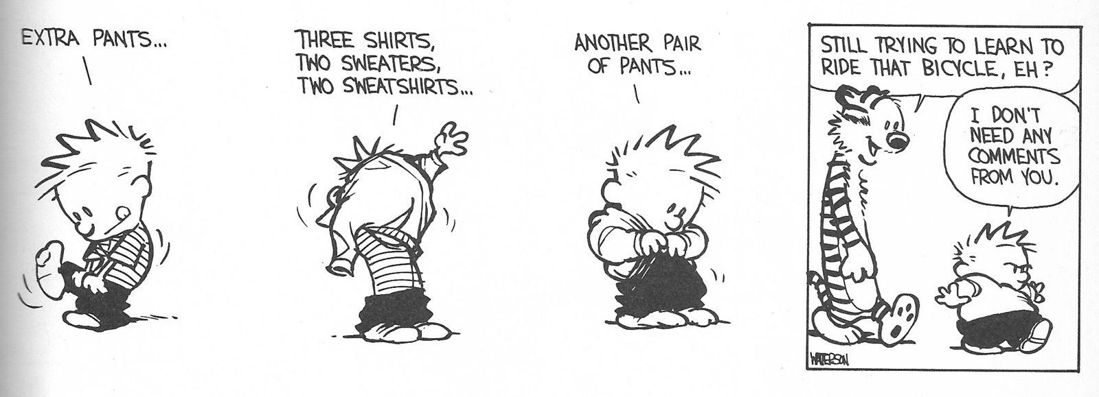 - Un pantalon en plus, 3 T-shirts, 2 sweat-shirts, 2 pulls, un autre pantalon … - Tu essayes toujours d'apprendre à rouler à vélo ? - Je n'ai pas besoin de tes commentaires !