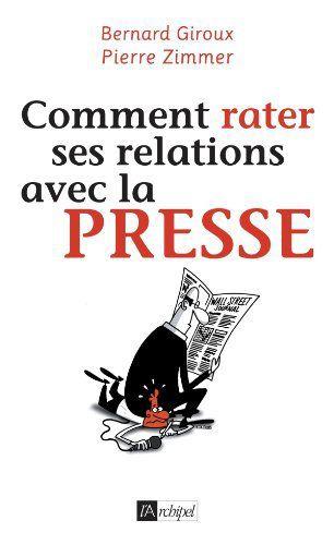 Comment rater ses relations avec la presse, Bernard Giroux et Pierre Zimmer, éditions de l'Archipel, 2011