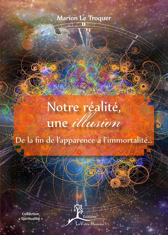 Marion Le Troquer ''NOTRE REALITE, UNE ILLUSION - De la fin de l'apparence à l'immortalité...''