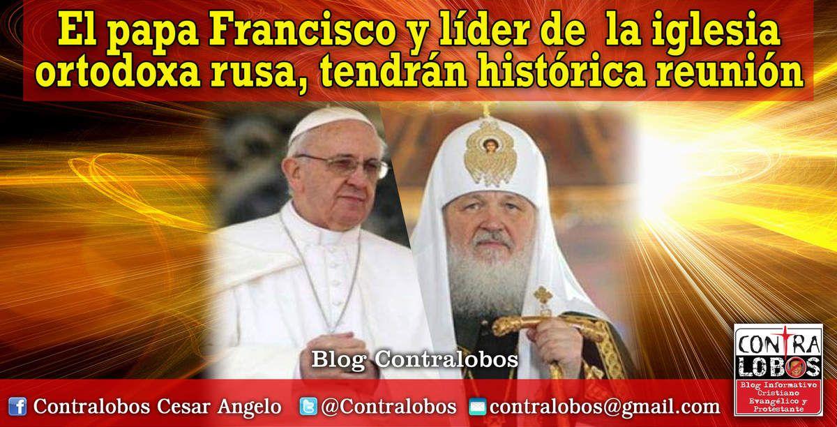 El papa Francisco y líder de la iglesia ortodoxa rusa, tendrán histórica reunión