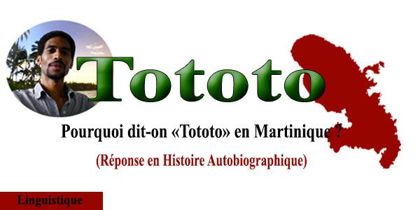 � Tototo, pourquoi dit-on &quot&#x3B;tototo&quot&#x3B; en Martinique ?