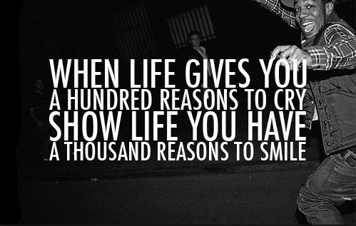 When life gives you a hundred reasons to cry show life you have a thousands reasons to smile!