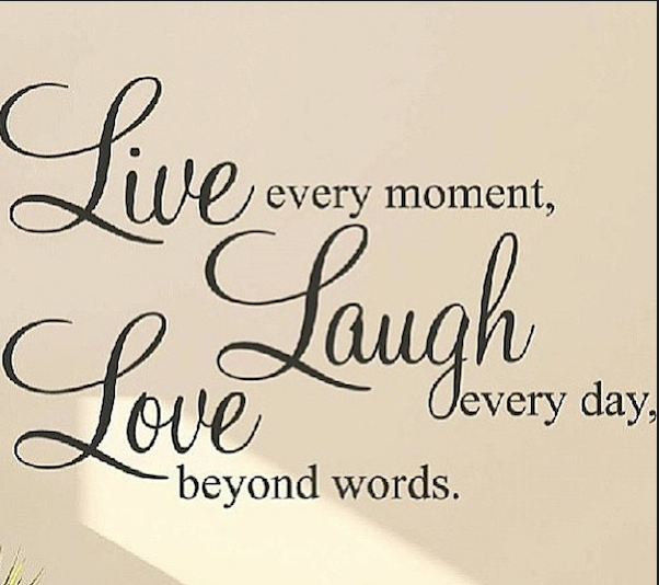 Live Love Laugh is what you gotta do!
