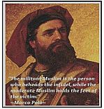 The militant Muslim is the person who beheads the infidel, while the moderate Muslim holds the feet of the victim - Marco Polo