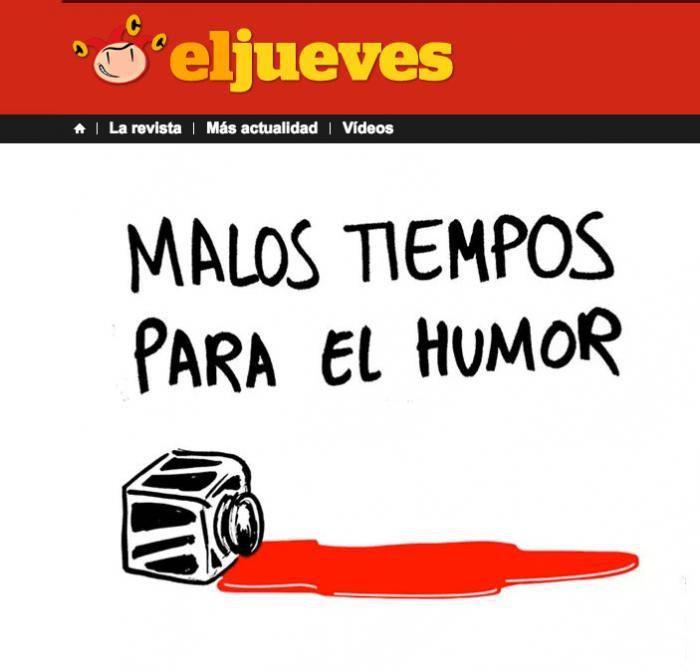 """Jueves - Barcelone - 8 janvier 2015 :       """"Sale temps pour l'humour"""", écrit sur son site l'hebdomadaire satirique espagnol. Exprimant ses condoléances et sa révulsion à l'égard de ceux qui ont commis ces atrocités, Jueves souligne néanmoins que """"ceux qui veulent limiter ce sanglant attentat à une attaque contre la liberté d'expression et la satire se trompent."""" """"C'est beaucoup plus grave : nous sommes face à une attaque contre la civilisation elle-même, celle que nous avons mis tellement de siècles à obtenir. Les morts et les blessés sont ceux que nous montrent les médias en ce moment. Mais les victimes, c'est nous tous. Que personne ne l'oublie."""""""
