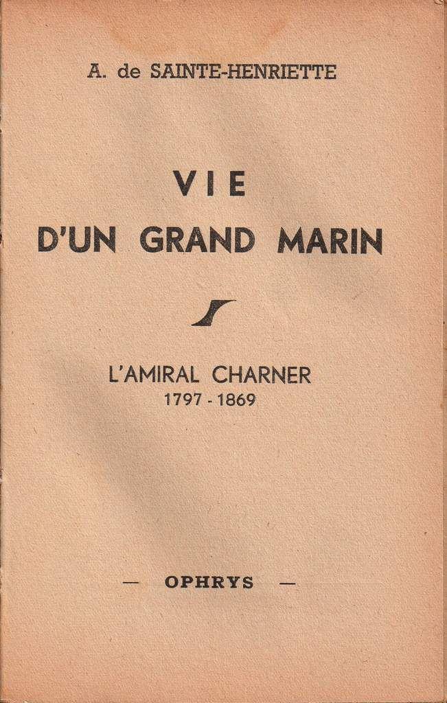"""A. de Sainte-Henriette """"Vie d'un grand marin : l'Amiral Charner : 1797-1869"""" (Ophrys - 1945)"""
