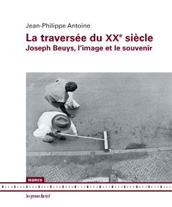 Jean-Philippe Antoine. La Traversée du XXe siècle-Joseph Beuys L'Image et le souvenir. 2011. Les Presses du réel
