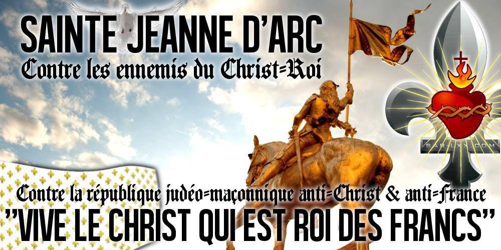 """contre la République judéo-maçonnique anti-Christ et anti-France : """"Vive le Christ qui est Roi des Francs"""" (Sainte Jeanne d'Arc)"""
