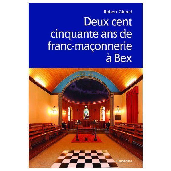 DEUX CENT CINQUANTE ANS DE FRANC-MACONNERIE A BEX (VAUD-SUISSE)