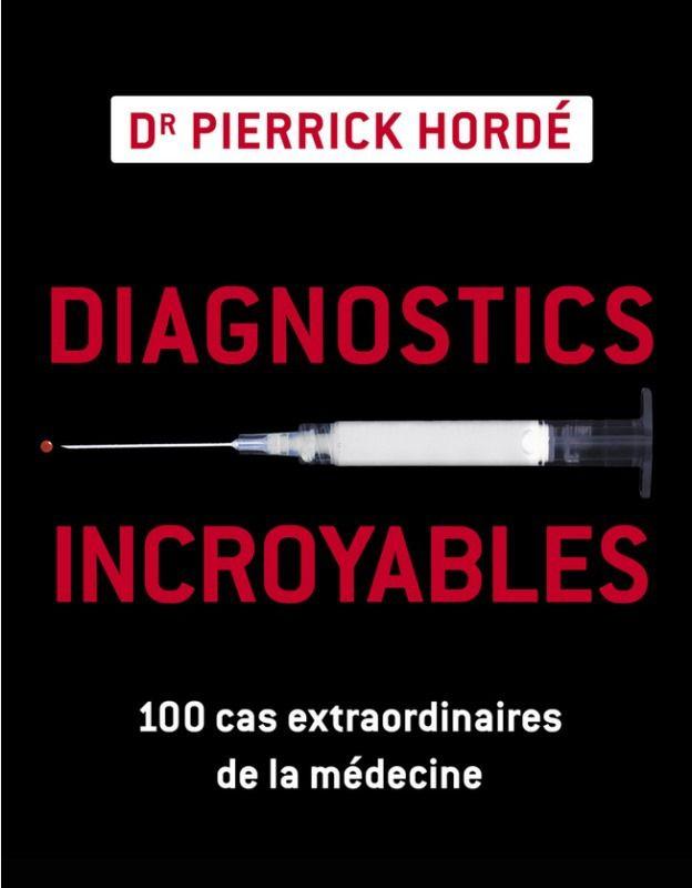 Diagnostics incroyables : 100 cas extraordinaires de la médecine