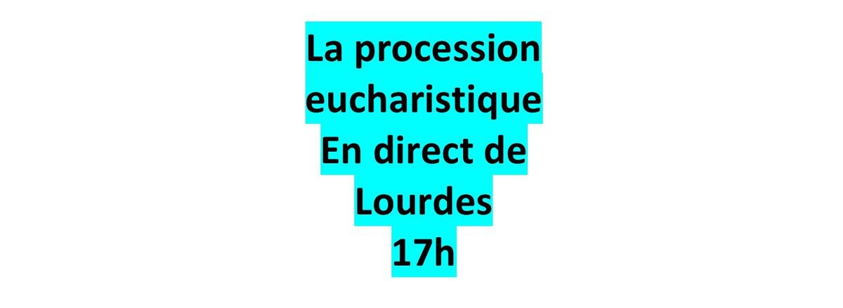LA PROCESSION EUCHARISTIQUE EN DIRECT DE LOURDES