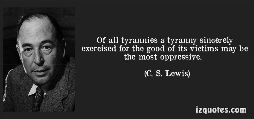 Parmi toutes les formes de tyrannies, celle qui est sincèrement mise en place pour le bien de ses victimes peut être la plus oppressive qui soit. C.S. Lewis