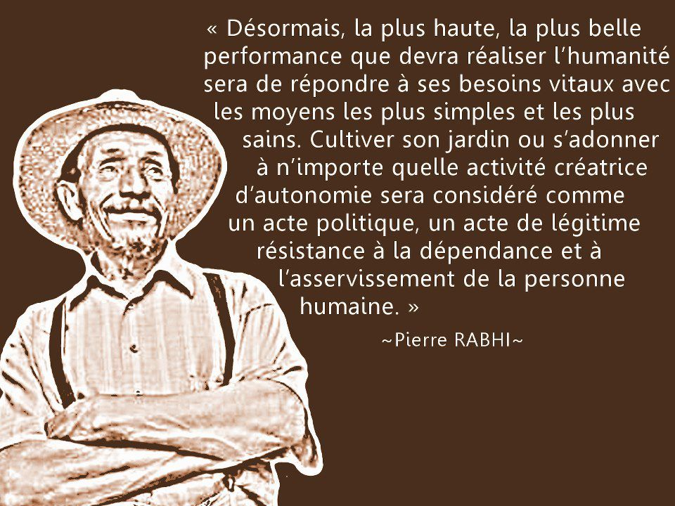 Pierre Rabhi est un agriculteur, un écrivain et un penseur français d'origine algérienne. Initiateur, entre autres, de Colibris Mouvement pour la Terre et l'Humanisme et d'Oasis en tous lieux, il s'inscrit dans une mouvance active et citoyenne pour un changement de paradigme de nos sociétés, qui puisse agir comme une force de proposition. Le film explore la pensée de ce précurseur et sa mise en oeuvre, à travers des rencontres et des expériences concrètes.