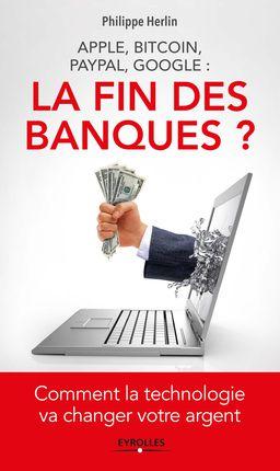 « Apple, Bitcoin, Paypal, Google : la fin des banques ? » de Philippe Herlin