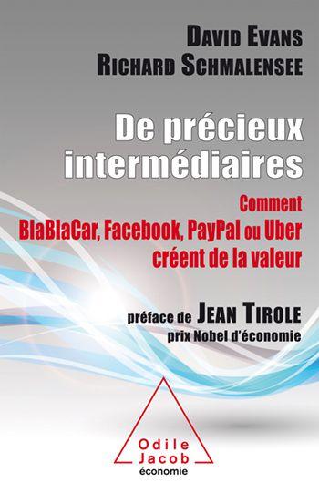 « De précieux intermédiaires BlaBlaCar, Facebook, PayPal ou Uber  de Jean Tirole , David Evans, Richard Schmalensee