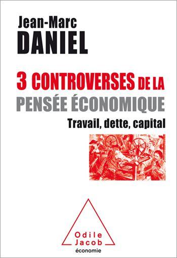 « 3 controverses de la pensée économique : Travail, dette, capital » de Jean-Marc Daniel