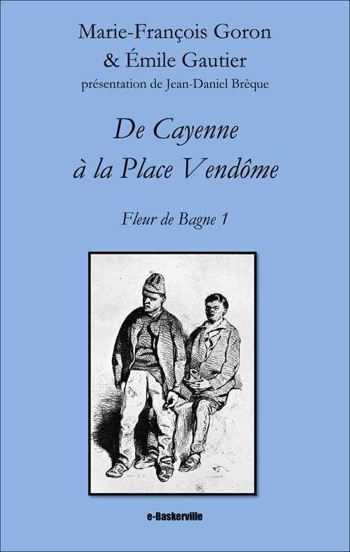 [e-Baskerville #05] Marie-François Goron & Émile Gautier - De Cayenne à la Place Vendôme (Fleur de Bagne, vol. 1)