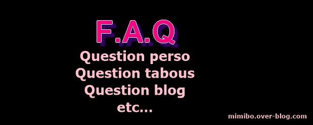 F.A.Q : Posez-moi vos questions.( Question perso, tabous, blog etc...)
