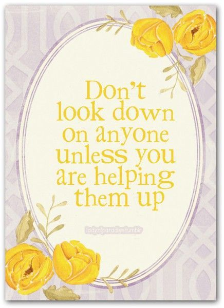 """""""Don't look down on anyone unless ..."""""""