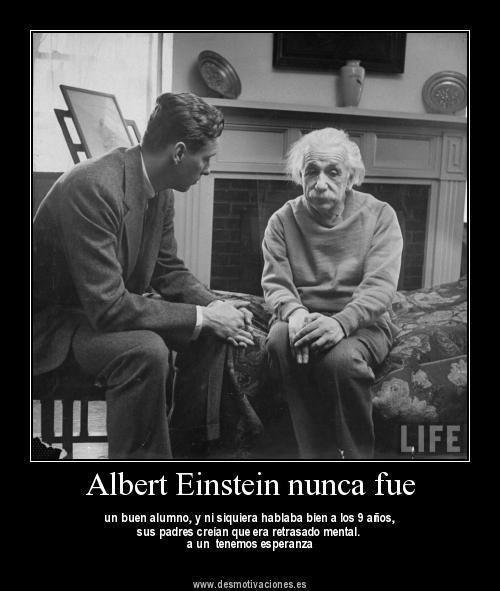 Einstein was not a good student, and wasn't still talking well at 9 years old. His parents thought that he was mentally retarded but they kept hope.