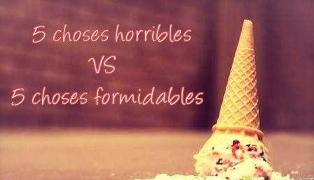 ~ 5 choses horribles VS 5 choses formidables ~
