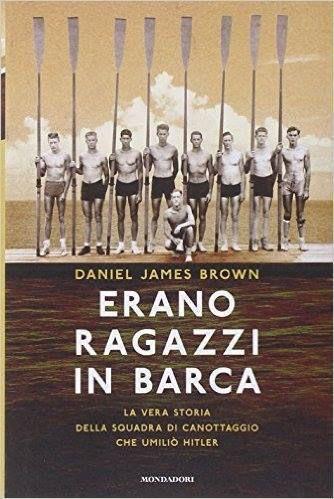 Erano ragazzi in barca. La vera storia dell'otto con USA che, in finale olimpica nel 1936, vinse la Germania e umiliò Hitler