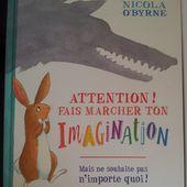 Attention! Fais marcher ton imagination. Nicola O'BYRNE (Dès 4 ans) -