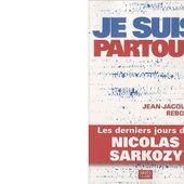 Jean-Jacques REBOUX : Je suis partout &#x3B; les derniers jours de Nicolas Sarkozy. - Les Lectures de l'Oncle Paul