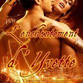 Tome 4 Vampires Scanguards : L'Enchantement d'Yvette - Ebook Passion