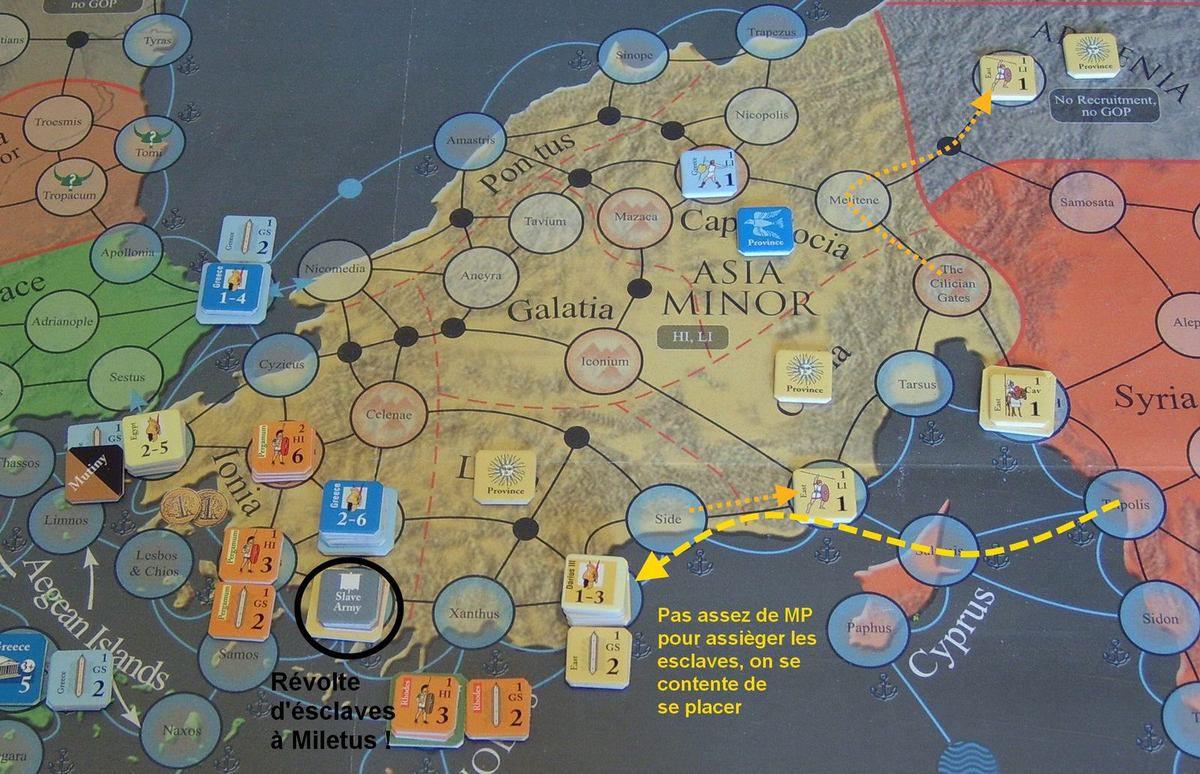 L'Orient, qui semble-t-il, a une empire bien instable, se tape à présent une révolte à Miletus. Le général à Tripolis est activé, mais rate son jet (1), et n'a que 4PM, pas assez pour assièger la ville rebelle. Il avance jusqu'à Myra, par la mer. Une légère à Seleucia, une autre en Arménie.  ERRATA : Une révolte d'esclave ne peut apparaître que dans un HOME TERRITORY.