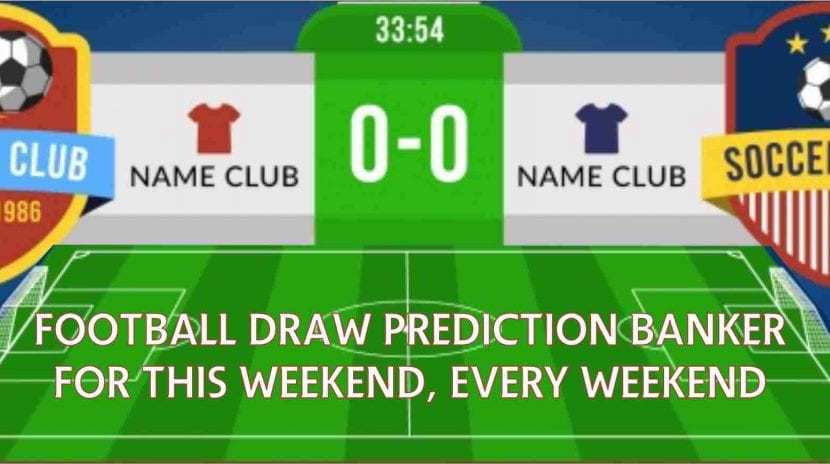 Football draw prediction banker for this weekend, every weekend