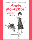 Maria Montessori : changer l'école, Jacqueline Aymeries, Stéphanie Vailati, Editions à dos d'âne, 2016