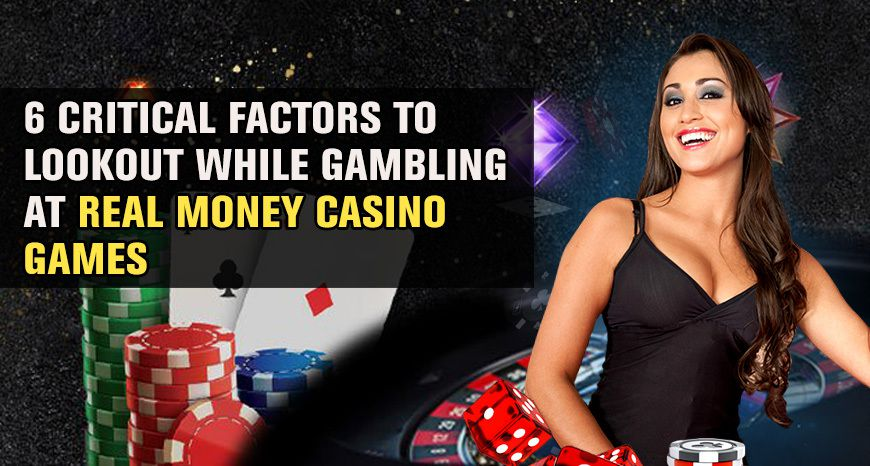 6 Critical Factors To Lookout While Gambling At Real Money Casino