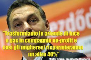 IN UNGHERIA, IL PRESIDENTE ORBAN TRASFORMERA' LE AZIENDE DI LUCE E GAS IN COMPAGNIE ''NO PROFIT'' (BOLLETTE GIU' DEL 40%)