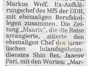 """« Entre collègues  Tel Aviv (dpa / ND). Lors de son premier voyage en Israël, Markus Wolf, ex chef du service des renseignements extérieurs du MfS [Ministère de la sécurité d'État] de la RDA, a rencontré d'anciens collègues. Le journal «Maariv» qui a organisé le voyage, a cité l'ancien chef de l'agence de renseignement intérieur israélien Shin Bet, Yaacov Peri, avec les mots: «Markus, ... tu es une Légende."""" Wolf déclara, entre autres, le MfS n'a jamais directement agit contre Israël. «Nous ne t'avons jamais vu comme un ennemi, plutôt comme un collègue"""", répondit Peri. » [23] A droite, une photo de Markus Wolf."""
