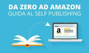 Da Zero ad Amazon - Guida pratica al Self Publishing