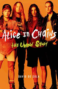 Livre : Alice in Chains - The Untold Story de David de Sola (2015)