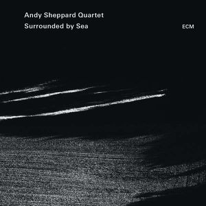 "Andy SHEPPARD Quartet : ""Surrounded by Sea"" (ECM / Universal)"